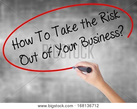 Woman Hand Writing How To Take The Risk Out Of Your Business? With Black Marker Over Transparent Boa