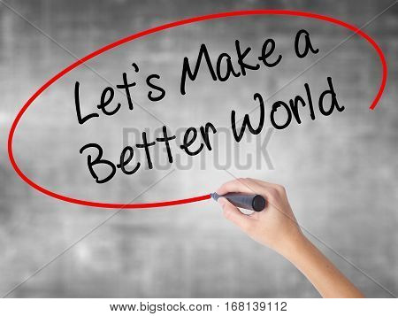 Woman Hand Writing Let's Make A Better World With Black Marker Over Transparent Board
