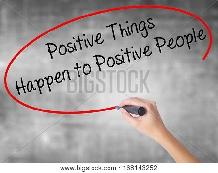 Woman Hand Writing Positive Things Happen To Positive People With Black Marker Over Transparent Boar