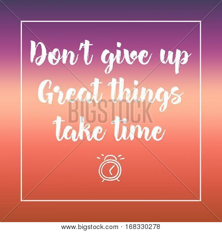 Don't Give Up, Great Things Take Time. Inspirational Quote, Motivation. Typography For Poster, Invit