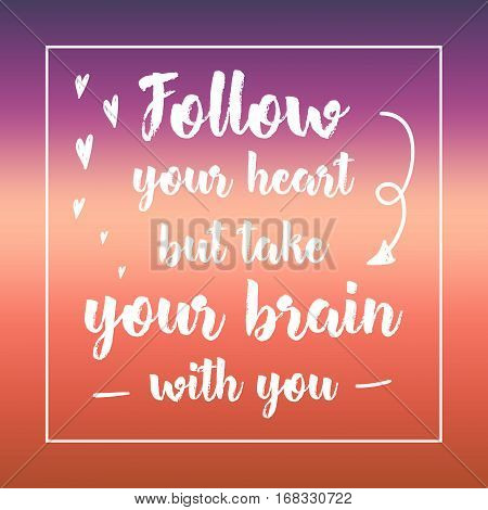 Follow Your Heart But Take Your Brain With You. Inspirational Quote, Motivation. Typography For Post