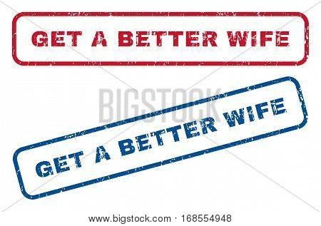 Get a Better Wife text rubber seal stamp watermarks. Vector style is blue and red ink tag inside rounded rectangular banner. Grunge design and dirty texture. Blue and red stickers.