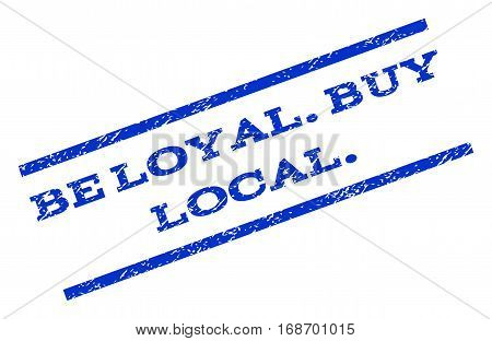 Be Loyal.Buy Local. watermark stamp. Text caption between parallel lines with grunge design style. Rotated rubber seal stamp with dust texture. Vector blue ink imprint on a white background.