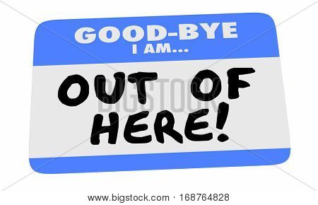Good Bye I Am Out of Here Name Tag Sticker Leaving 3d Illustration