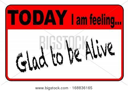 Today I am Feeling Glad To Be Alive badge or button label on a white background
