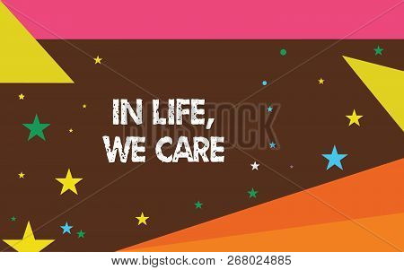 Writing note showing In Life, We Care. Business photo showcasing Cherishing someones life Giving care and attention poster