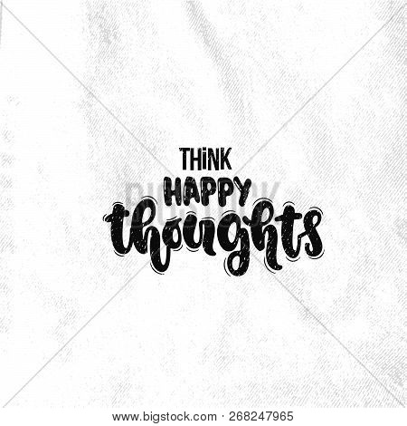 Vector Hand Drawn Illustration. Lettering Phrases Think Happy Thoughts. Idea For Poster, Postcard.