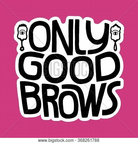 Hand-drawn Lettering Quote. Only Good Brows. Funny Vector Illustration Of Mirror And Brow Lettering.