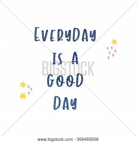 Phrase Every Day Is A Good Day On A White Background. Positive Motivation. Poster Vector Illustratio
