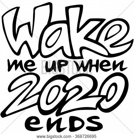 Wake Me Up When 2020 Ends Lettering Style Vector Illustration, Black Motto Isolated On White, Funny