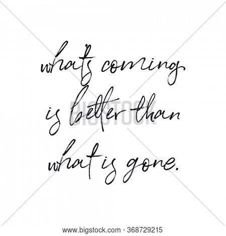 Quote - what's coming is better than what's gone with white background - High quality image