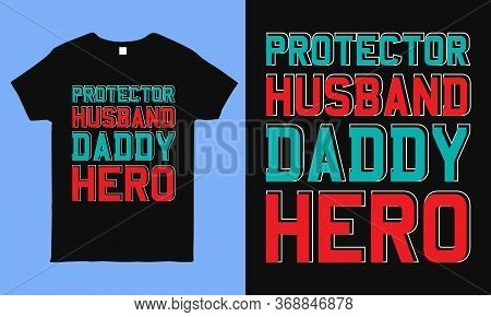 Protector Husband Daddy Hero, Fathers Day Greetings Typography T Shirt Design. Best For T Shirts, Mu