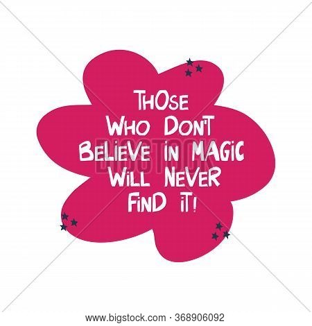 Those Who Do Not Believe In Magic Will Never Find It. Motivation Quote. Cute Hand Drawn White Letter