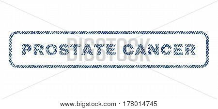 Prostate Cancer text textile seal stamp watermark. Blue jeans fabric vectorized texture. Vector tag inside rounded rectangular shape. Rubber sign with fiber textile structure.