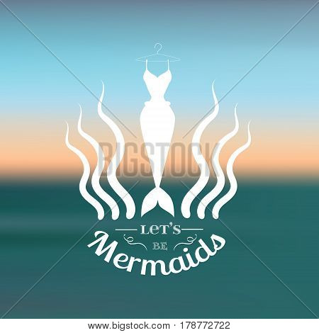 Let's be mermaids. Quote typographical background with creative illustration of mermaid's tail and seaweed. Vector template for poster card and banner.Blurred background