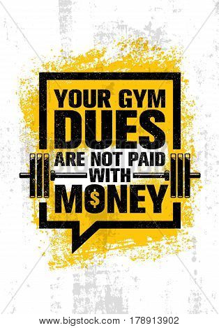 Your Gym Dues Are Not Paid With Money. Inspiring Workout and Fitness Gym Motivation Quote. Creative Sport Vector Typography Grunge Poster Concept