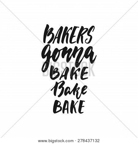 Bakers Gonna Bake - Hand Drawn Positive Lettering Phrase About Kitchen Isolated On The White Backgro