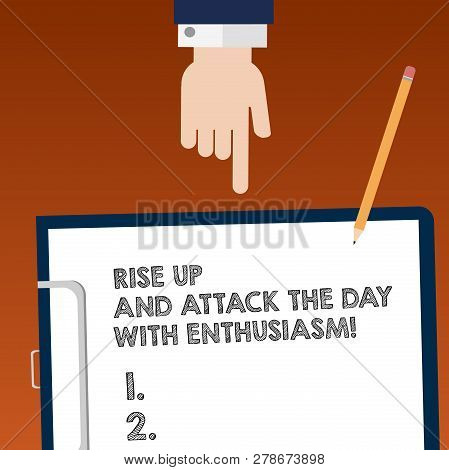 Writing note showing Rise Up And Attack The Day With Enthusiasm. Business photo showcasing Be enthusiast inspired motivated Hu analysis Hand Pointing Down to Clipboard with Paper and Pencil. poster