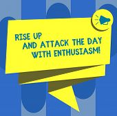 Handwriting text Rise Up And Attack The Day With Enthusiasm. Concept meaning Be enthusiast inspired motivated Folded 3D Ribbon Sash Megaphone Speech Bubble photo for Celebration. poster