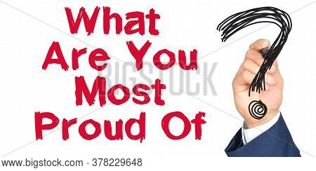 Hand With Marker Writing: What Are You Most Proud Of. Hand Of A Businessman With A Marker.