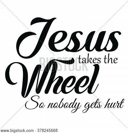 Jesus Takes The Wheel, Christian Faith, Typography For Print Or Use As Poster, Card, Flyer Or T Shir