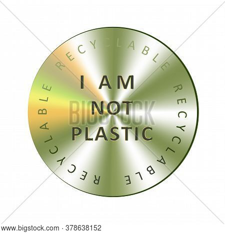 I Am Not Plastic Holographic Sticker. Round Hologram Realistic Stamp. Vector Element For Non Toxic P