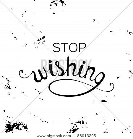 Stop wishing. Modern texture design. Cute typography poster. Decoration Lettering.  Vector illustration