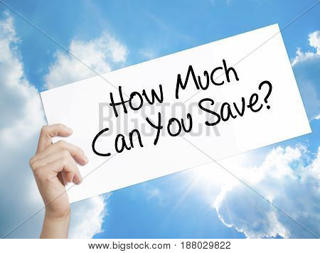 How Much Can You Save? Sign On White Paper. Man Hand Holding Paper With Text. Isolated On Sky Backgr