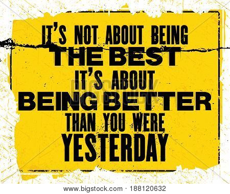 Inspiring motivation quote with text It Is Not About BeingThe Best It Is About Being Better Than Yesterday. Vector typography poster design concept. Distressed old metal sign texture.