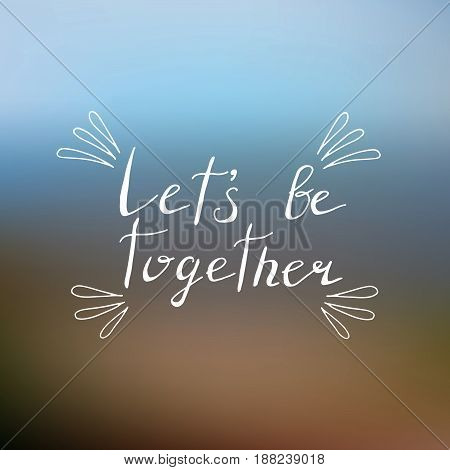 Lets be together poster with hand written lettering and blurred background. Vector illustration.