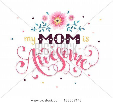 Happy Mother Day greeting card concept. My mom is awesome. Hand drawn calligraphic phrase with flowers isolated on white background.