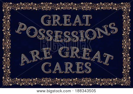 Great possessions are great cares. English saying.