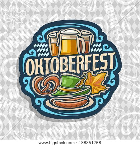 Vector logo for Oktoberfest on grey rhombus pattern: lager beer in 3 glass mugs, lettering title text - oktoberfest, pretzel, green tyrolean hat for fest, autumn oktober maple leaf, on dish 2 sausages