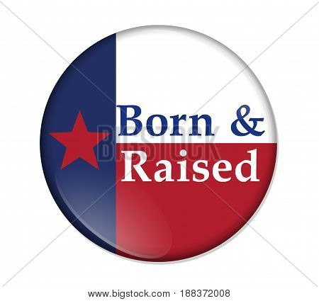 A old Texan saying button Button with a Texas flag with text Born and Raised isolated over white 3D Illustration