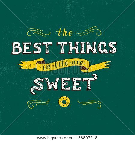 Unique lettering poster with a phrase. THE BEST THINGS IN LIFE ARE SWEET. Trendy handwritten illustration for t-shirt design, notebook cover, poster for bakery shop and cafe.