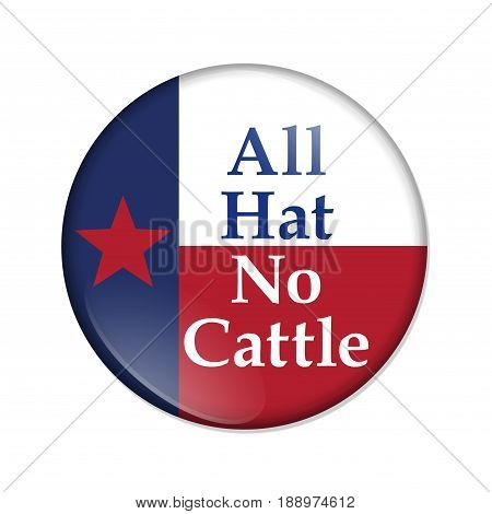 A old Texan saying button Button with a Texas flag with text All Hat No Cattle isolated over white 3D Illustration