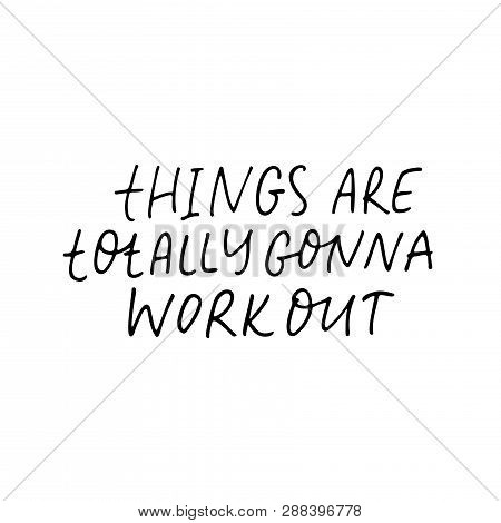 Things Are Totally Gonna Work Out Handwritten Black Calligraphy. Motivational Slogan Isolated Clipar