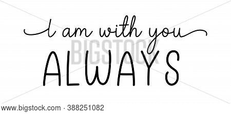 I Am With You Always. Christian, Bible, Religious Script Phrase. Hand Drawn Modern Vector Calligraph