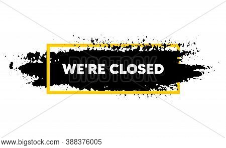 Were Closed. Paint Brush Stroke In Box Frame. Business Closure Sign. Store Bankruptcy Symbol. Paint