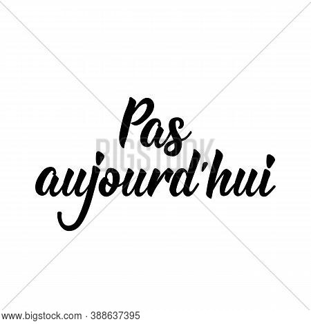 Pas Aujourd'hui. French Lettering. Translation From French - Not Today. Element For Flyers, Banner A