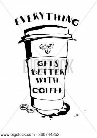 Grungy Hand Drawn Ink Paper Cup To Go Take Away, Roasted Beans And Letterig. Text: Everything Gets B