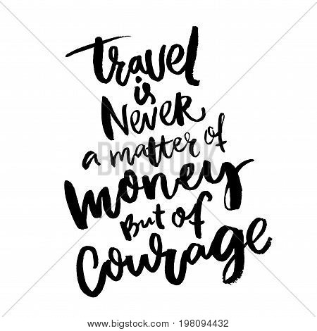 Travel is never a matter of money, but of courage. Inspirational quote about traveling. Motivational poster design. Black ink rough letters on white