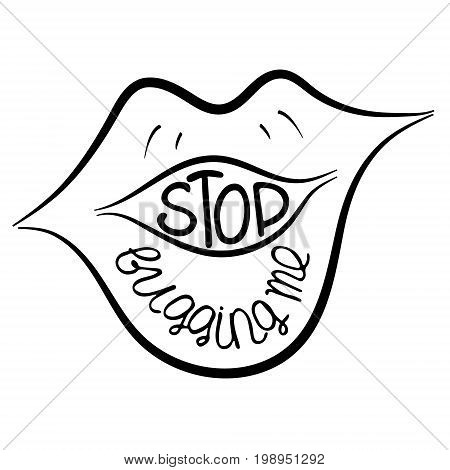 Stop bugging me. Provocation rudeness quote. Hand drawn lettering. Ink illustration of mouth. Phrase for t-shirts posters and wall art. Vector design.