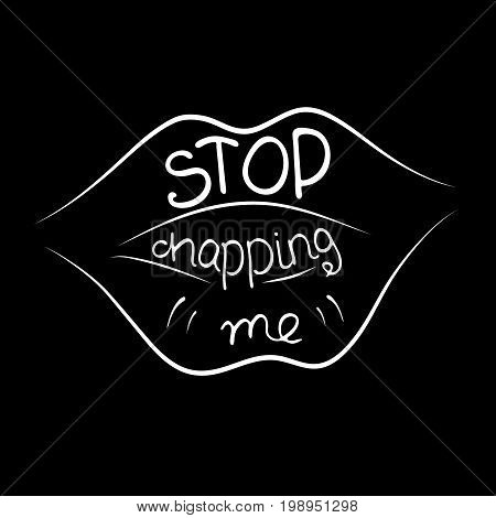 Stop chapping me. Provocation rudeness quote. Hand drawn lettering. Ink illustration of mouth. Phrase for t-shirts posters and wall art. Vector design.