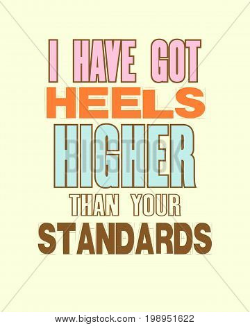 Inspiring motivation quote with text I Have Got Heels Higher Than Your Standarts. Vector typography poster and t-shirt design. Distressed metal sign texture.