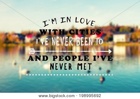 Travel Inspirational And Motivational Quotes - I'm In Love With The City I;ve Never Been To And Peop