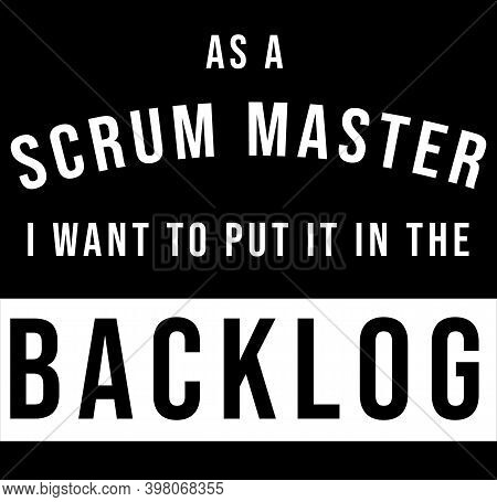 Text Saying As A Scrum Master I Want To Put It In The Backlog. Agile Concept - It Humor - Black And