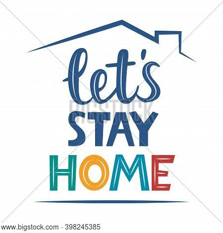 Lets Stay Home, Lettering Quote. Stay At Home. Coronavirus Covid-19, Quarantine Motivational Phrase.