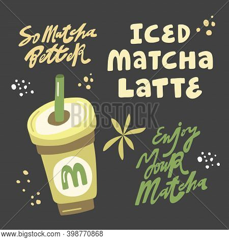 So Matcha Better, Iced Matcha Latte, Enjoy Your Matcha. Hand Drawn Lettering And Flat Iced Beverage