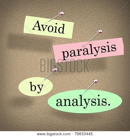 Avoid Paralysis by Analysis words in cut out papers pinned to a bulletin board as a saying or quote warning you not to overthink or be undecided by endless committee discussion